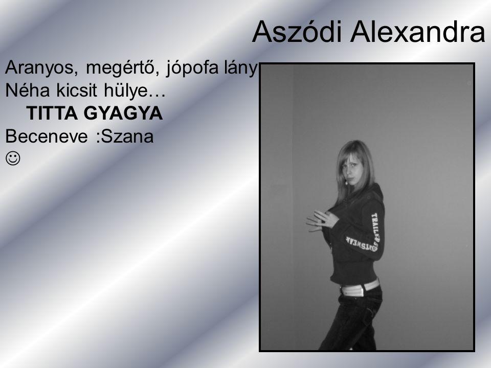 Aszódi Alexandra Aranyos, megértő, jópofa lány Néha kicsit hülye…