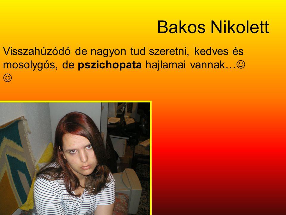 Bakos Nikolett Visszahúzódó de nagyon tud szeretni, kedves és mosolygós, de pszichopata hajlamai vannak…