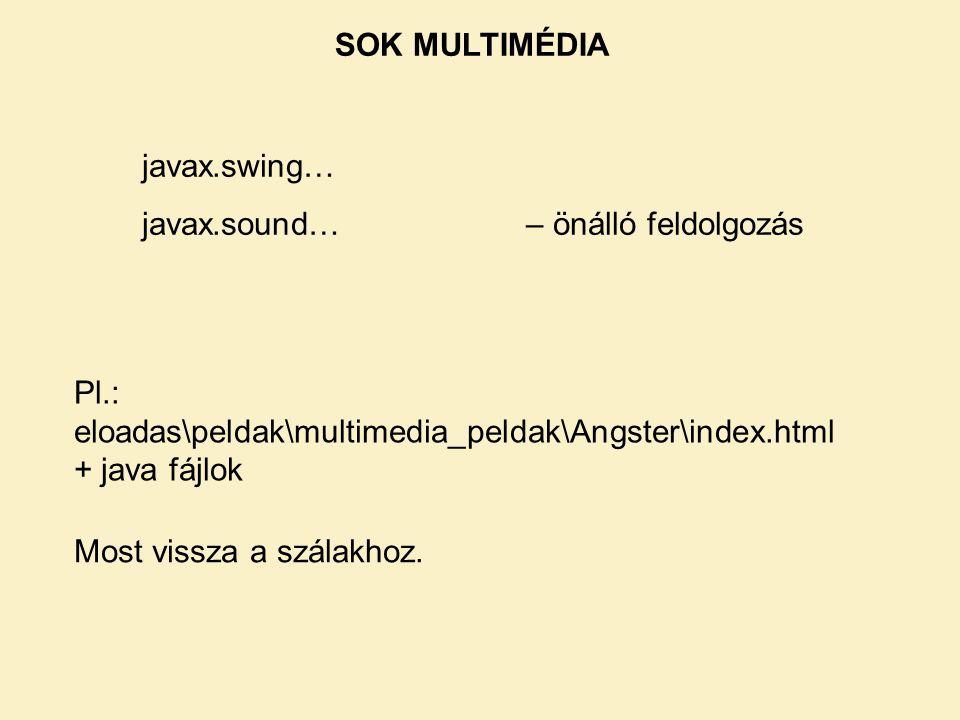 SOK MULTIMÉDIA javax.swing… javax.sound… – önálló feldolgozás. Pl.: eloadas\peldak\multimedia_peldak\Angster\index.html + java fájlok.