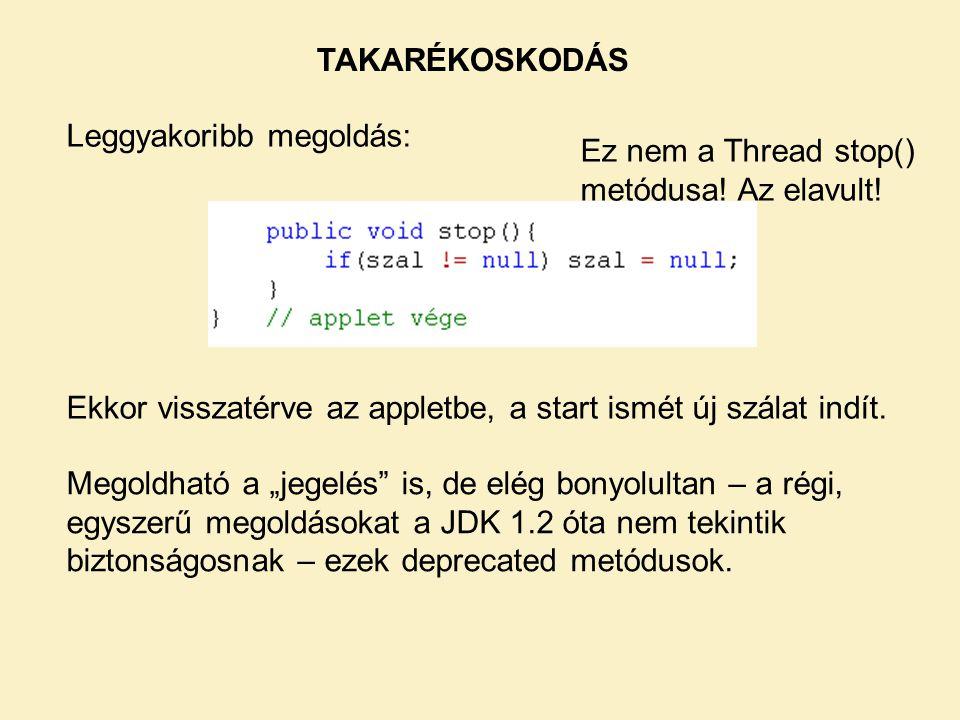 TAKARÉKOSKODÁS Leggyakoribb megoldás: Ez nem a Thread stop() metódusa! Az elavult! Ekkor visszatérve az appletbe, a start ismét új szálat indít.