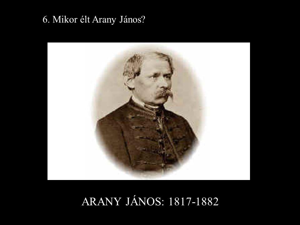 6. Mikor élt Arany János ARANY JÁNOS: 1817-1882
