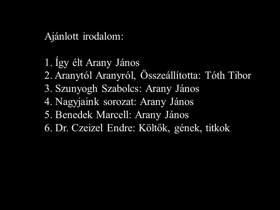 Ajánlott irodalom: 1. Így élt Arany János. 2. Aranytól Aranyról, Összeállította: Tóth Tibor. 3. Szunyogh Szabolcs: Arany János.