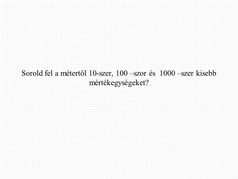 Sorold fel a métertől 10-szer, 100 –szor és 1000 –szer kisebb mértékegységeket