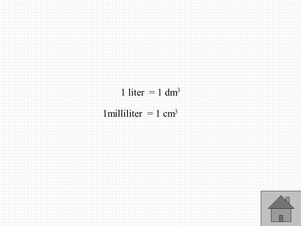 1 liter = 1 dm3 1milliliter = 1 cm3