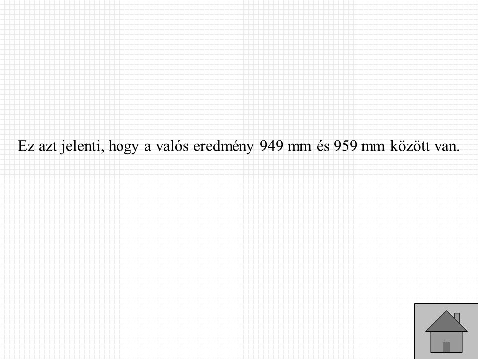 Ez azt jelenti, hogy a valós eredmény 949 mm és 959 mm között van.