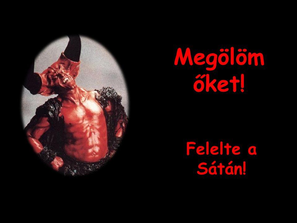 Megölöm őket! Felelte a Sátán!