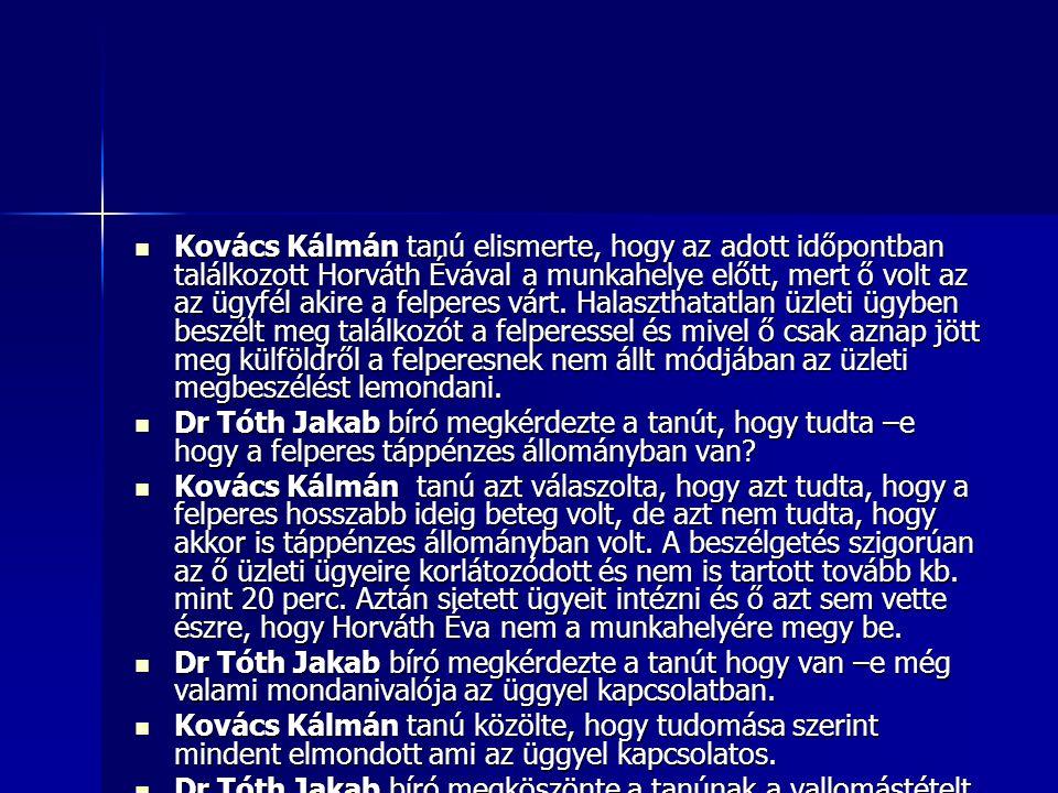Kovács Kálmán tanú elismerte, hogy az adott időpontban találkozott Horváth Évával a munkahelye előtt, mert ő volt az az ügyfél akire a felperes várt. Halaszthatatlan üzleti ügyben beszélt meg találkozót a felperessel és mivel ő csak aznap jött meg külföldről a felperesnek nem állt módjában az üzleti megbeszélést lemondani.