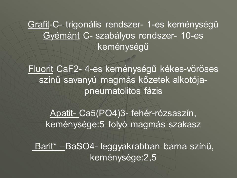 Grafit-C- trigonális rendszer- 1-es keménységű Gyémánt C- szabályos rendszer- 10-es keménységű Fluorit CaF2- 4-es keménységű kékes-vöröses színű savanyú magmás kőzetek alkotója- pneumatolitos fázis Apatit- Ca5(PO4)3- fehér-rózsaszín, keménysége:5 folyó magmás szakasz Barit* –BaSO4- leggyakrabban barna színű, keménysége:2,5