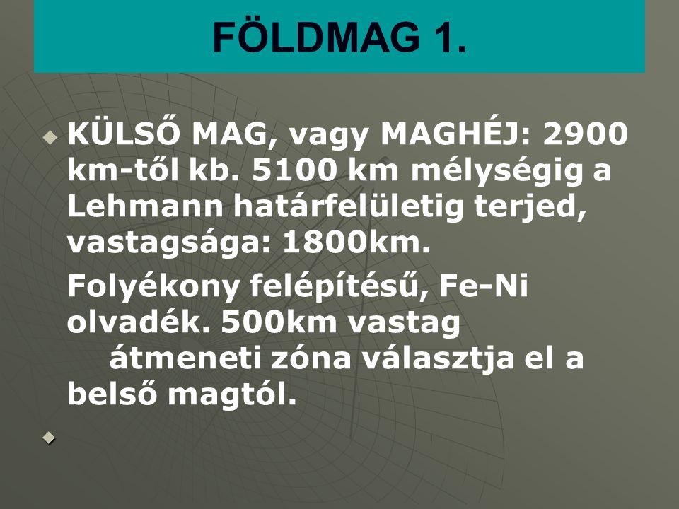 FÖLDMAG 1. KÜLSŐ MAG, vagy MAGHÉJ: 2900 km-től kb. 5100 km mélységig a Lehmann határfelületig terjed, vastagsága: 1800km.