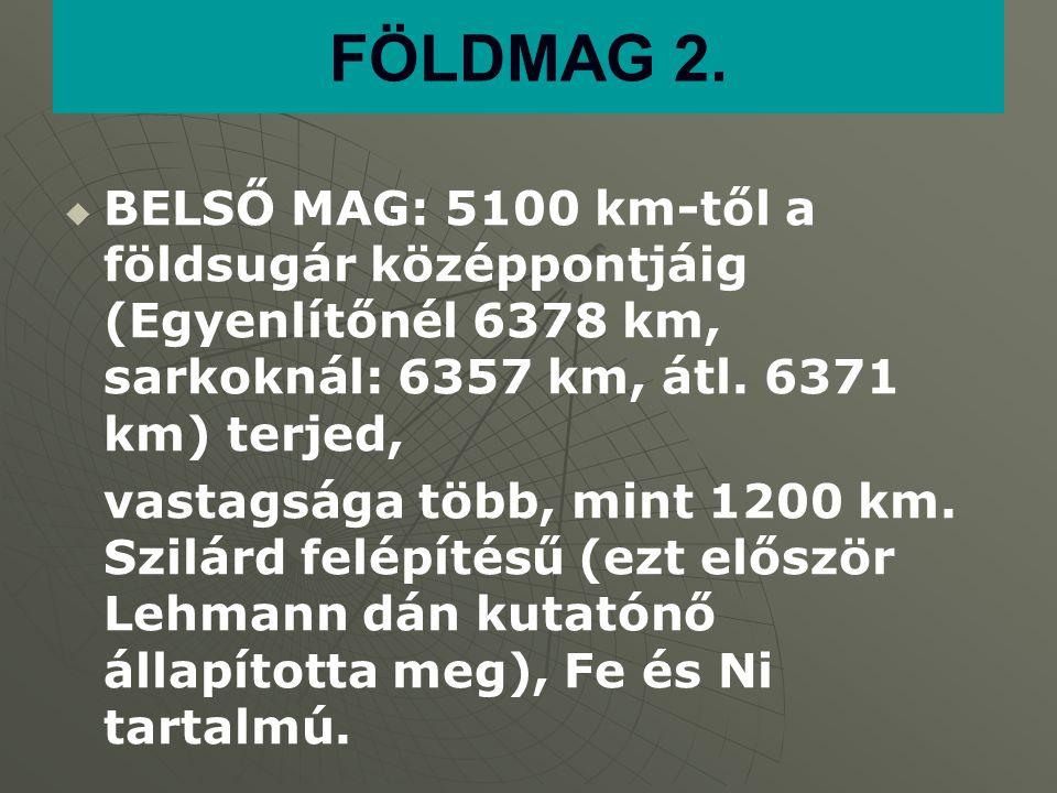 FÖLDMAG 2. BELSŐ MAG: 5100 km-től a földsugár középpontjáig (Egyenlítőnél 6378 km, sarkoknál: 6357 km, átl. 6371 km) terjed,