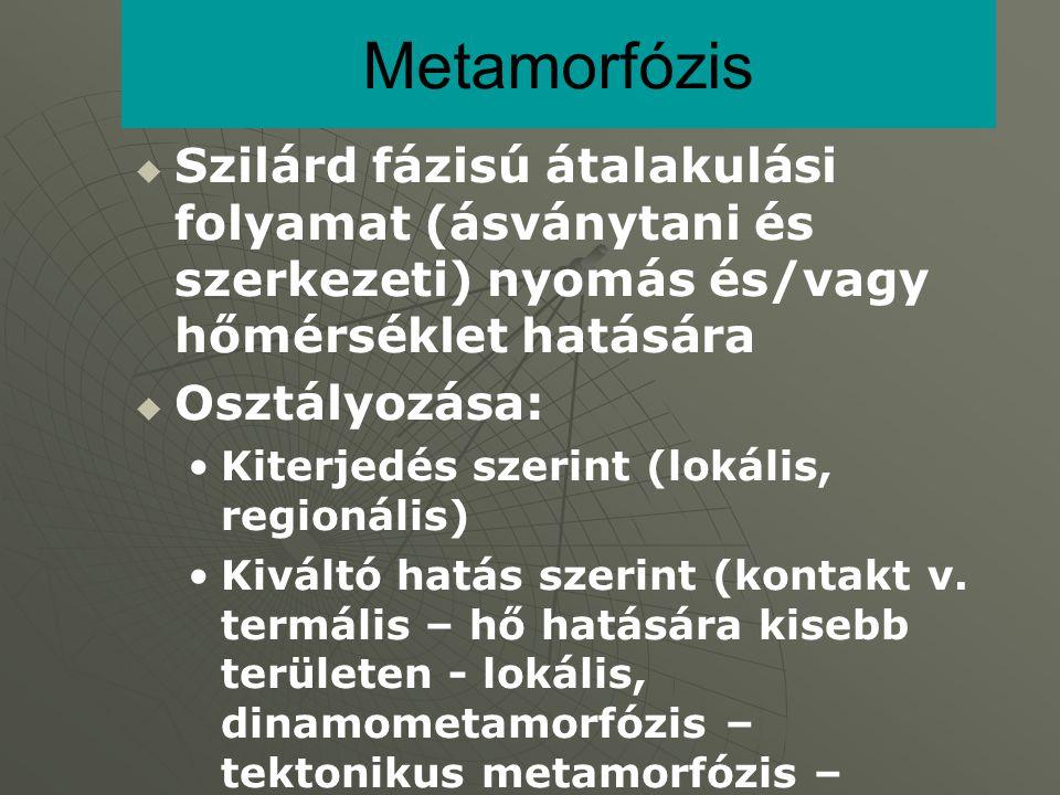 Metamorfózis Szilárd fázisú átalakulási folyamat (ásványtani és szerkezeti) nyomás és/vagy hőmérséklet hatására.