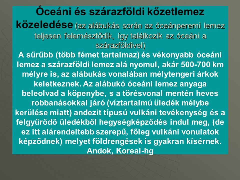 Óceáni és szárazföldi kőzetlemez közeledése (az alábukás során az óceánperemi lemez teljesen felemésztődik, így találkozik az óceáni a szárazföldivel) A sűrűbb (több fémet tartalmaz) és vékonyabb óceáni lemez a szárazföldi lemez alá nyomul, akár 500-700 km mélyre is, az alábukás vonalában mélytengeri árkok keletkeznek.