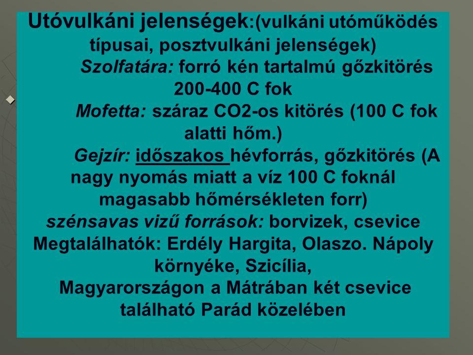 Utóvulkáni jelenségek:(vulkáni utóműködés típusai, posztvulkáni jelenségek) Szolfatára: forró kén tartalmú gőzkitörés 200-400 C fok Mofetta: száraz CO2-os kitörés (100 C fok alatti hőm.) Gejzír: időszakos hévforrás, gőzkitörés (A nagy nyomás miatt a víz 100 C foknál magasabb hőmérsékleten forr) szénsavas vizű források: borvizek, csevice Megtalálhatók: Erdély Hargita, Olaszo.