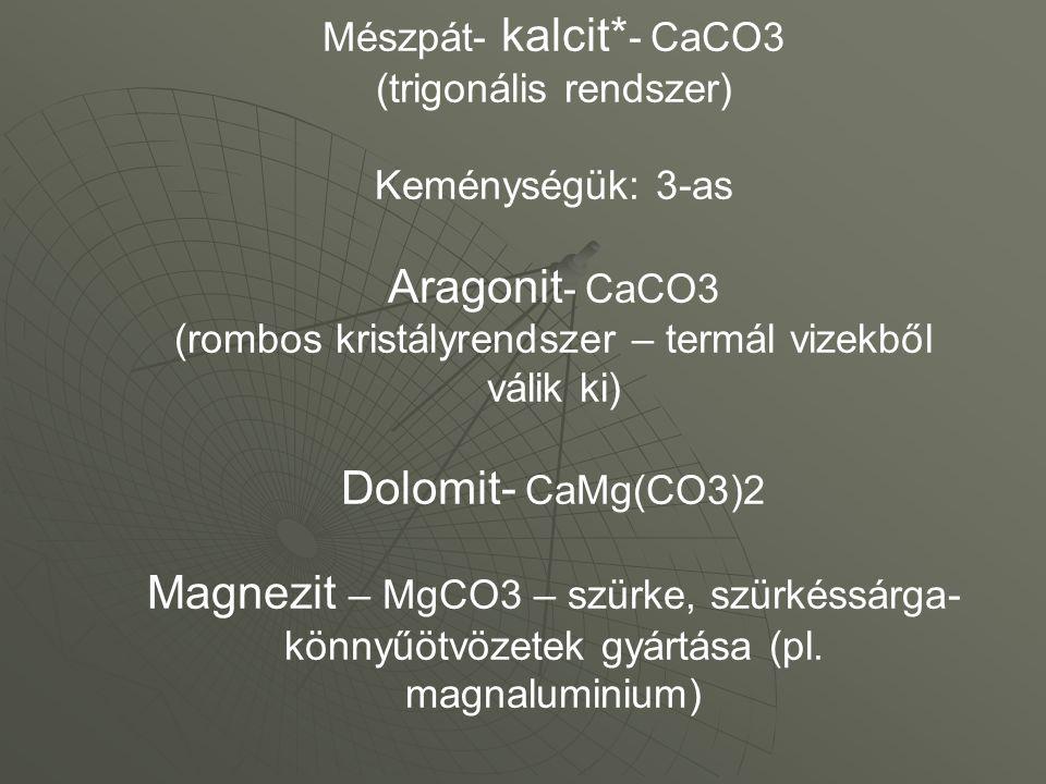 Mészpát- kalcit*- CaCO3 (trigonális rendszer) Keménységük: 3-as Aragonit- CaCO3 (rombos kristályrendszer – termál vizekből válik ki) Dolomit- CaMg(CO3)2 Magnezit – MgCO3 – szürke, szürkéssárga- könnyűötvözetek gyártása (pl.