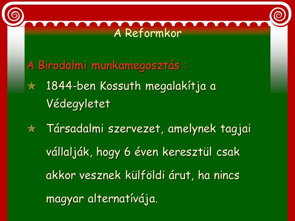 A Reformkor A Birodalmi munkamegosztás : 1844-ben Kossuth megalakítja a Védegyletet.