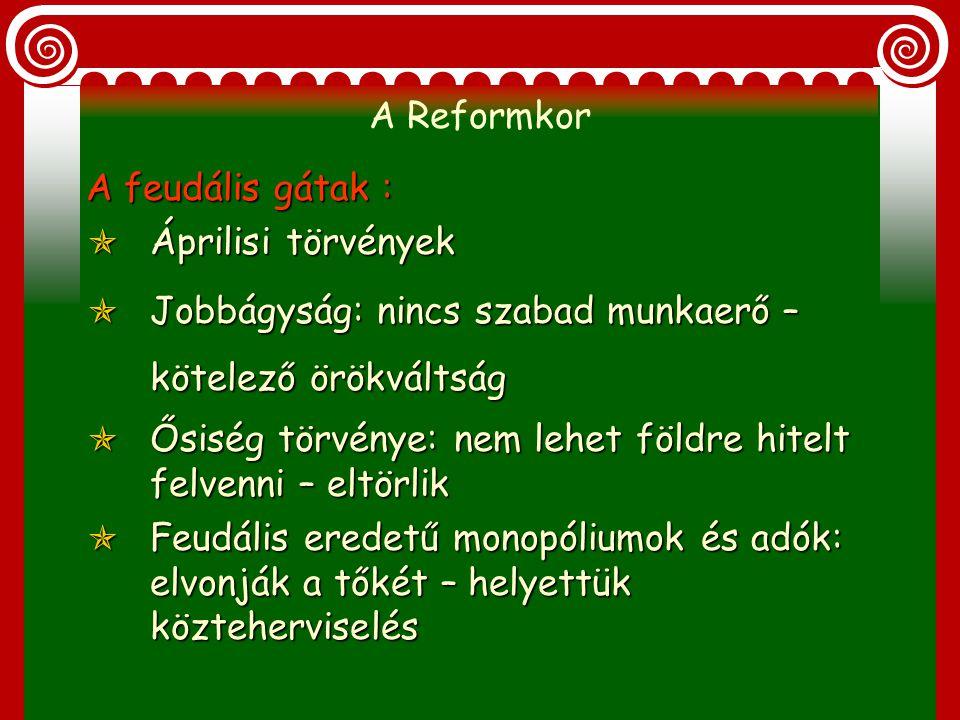 A Reformkor A feudális gátak : Áprilisi törvények. Jobbágyság: nincs szabad munkaerő – kötelező örökváltság.