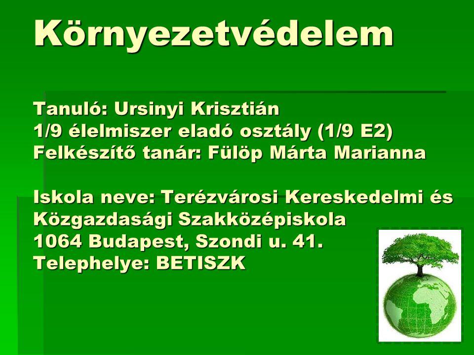 Környezetvédelem Tanuló: Ursinyi Krisztián 1/9 élelmiszer eladó osztály (1/9 E2) Felkészítő tanár: Fülöp Márta Marianna Iskola neve: Terézvárosi Kereskedelmi és Közgazdasági Szakközépiskola 1064 Budapest, Szondi u.