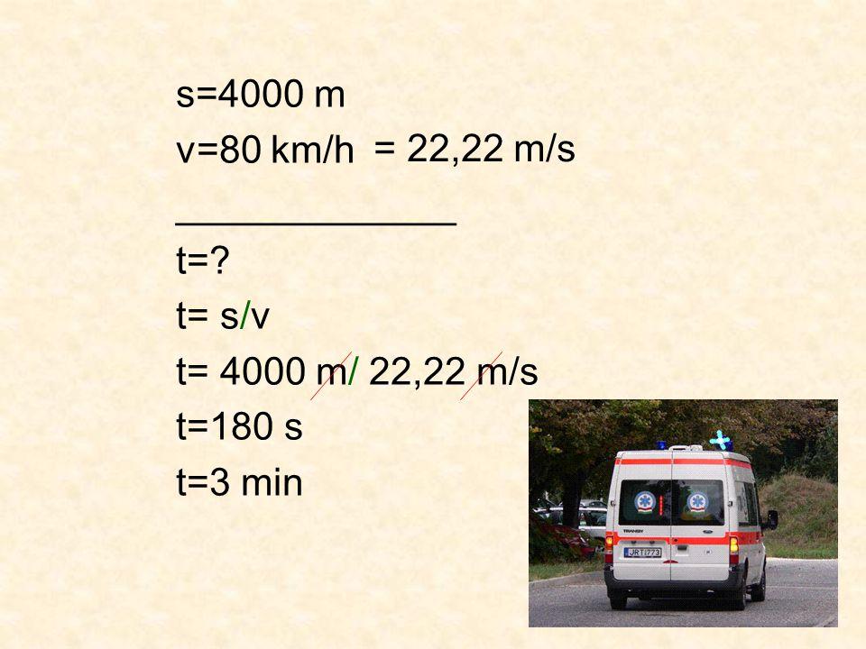 s=4000 m v=80 km/h _____________ t= t= s/v t= 4000 m/ 22,22 m/s t=180 s t=3 min = 22,22 m/s