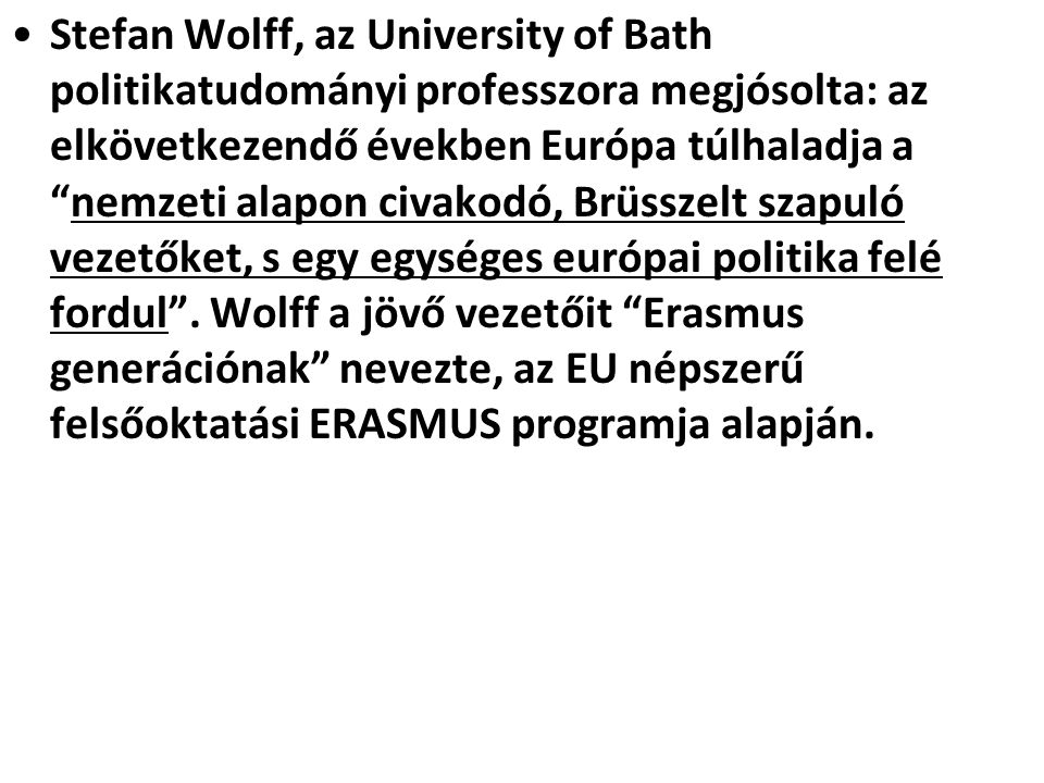 Stefan Wolff, az University of Bath politikatudományi professzora megjósolta: az elkövetkezendő években Európa túlhaladja a nemzeti alapon civakodó, Brüsszelt szapuló vezetőket, s egy egységes európai politika felé fordul .