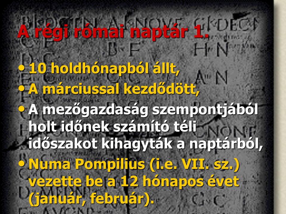 A régi római naptár 1. 10 holdhónapból állt, A márciussal kezdődött,