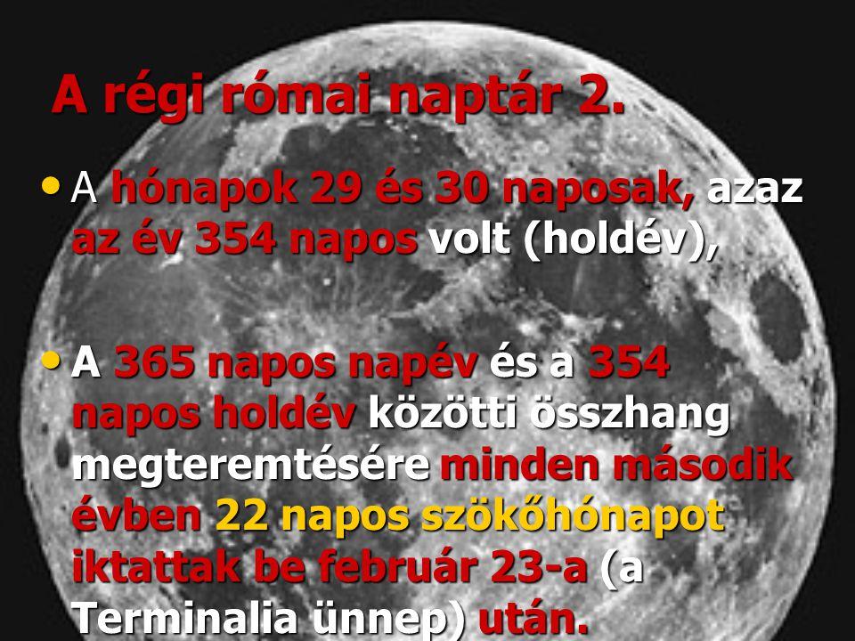 A régi római naptár 2. A hónapok 29 és 30 naposak, azaz az év 354 napos volt (holdév),