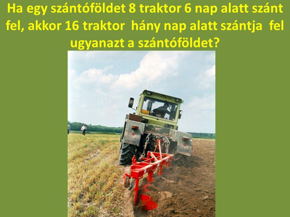 Ha egy szántóföldet 8 traktor 6 nap alatt szánt fel, akkor 16 traktor hány nap alatt szántja fel ugyanazt a szántóföldet
