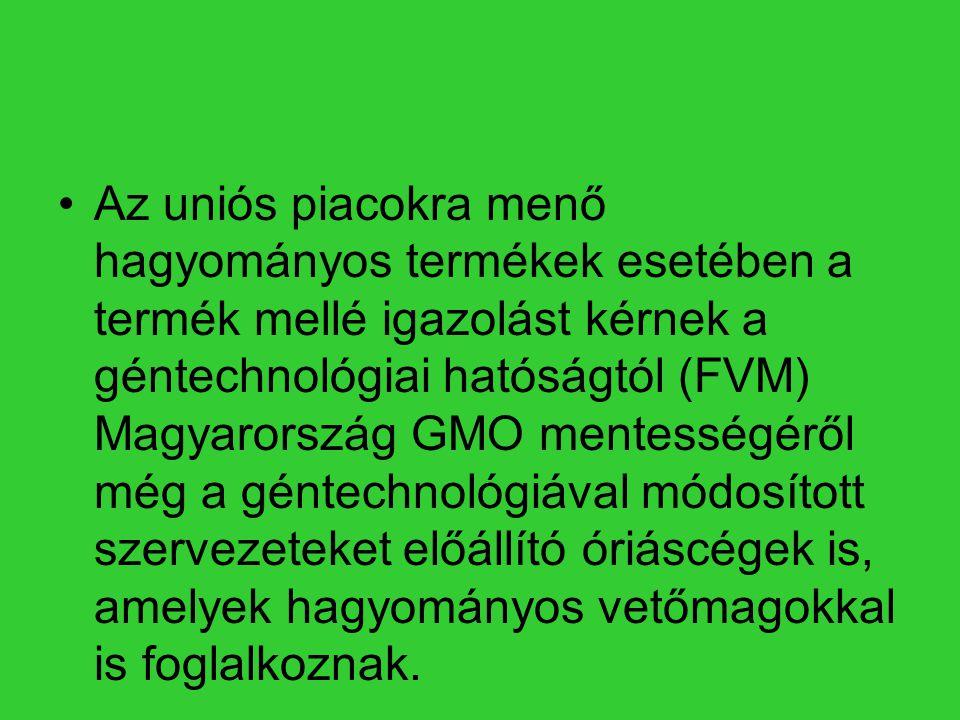 Az uniós piacokra menő hagyományos termékek esetében a termék mellé igazolást kérnek a géntechnológiai hatóságtól (FVM) Magyarország GMO mentességéről még a géntechnológiával módosított szervezeteket előállító óriáscégek is, amelyek hagyományos vetőmagokkal is foglalkoznak.