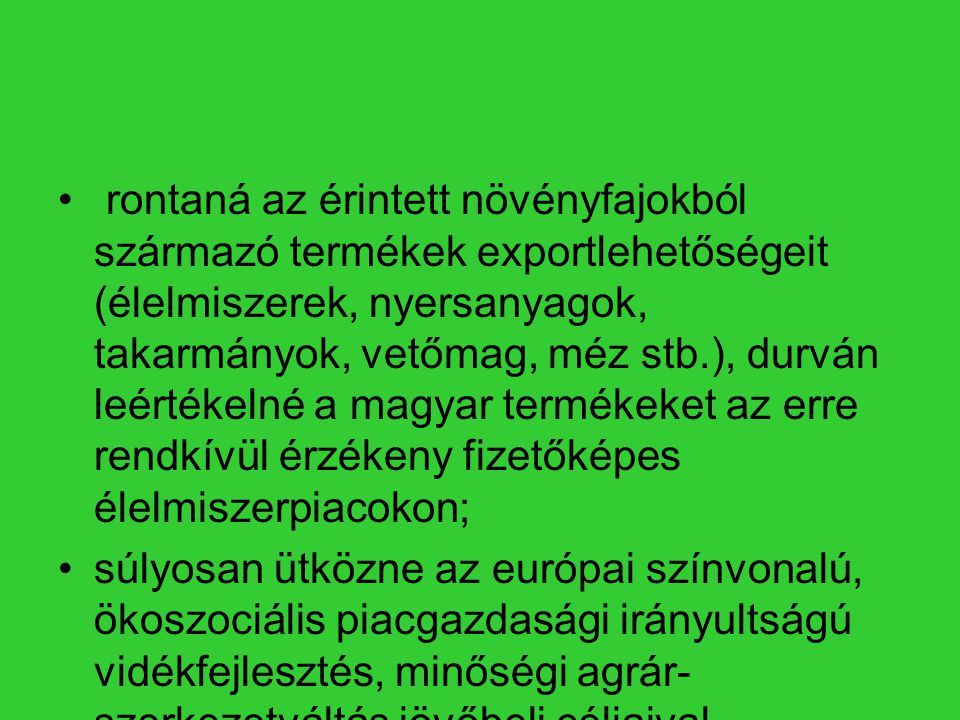 rontaná az érintett növényfajokból származó termékek exportlehetőségeit (élelmiszerek, nyersanyagok, takarmányok, vetőmag, méz stb.), durván leértékelné a magyar termékeket az erre rendkívül érzékeny fizetőképes élelmiszerpiacokon;