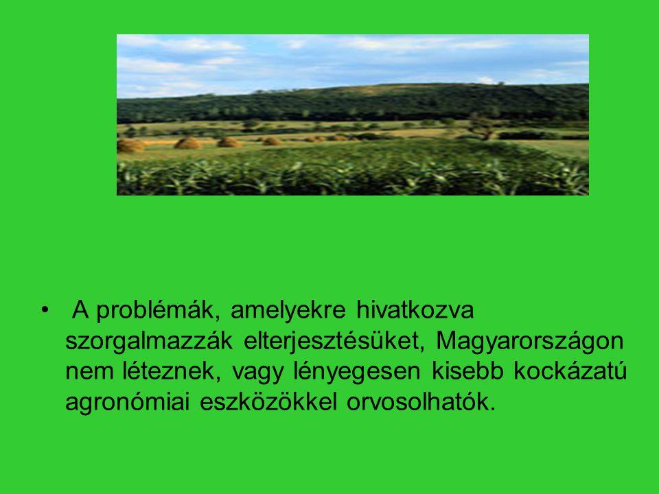 A problémák, amelyekre hivatkozva szorgalmazzák elterjesztésüket, Magyarországon nem léteznek, vagy lényegesen kisebb kockázatú agronómiai eszközökkel orvosolhatók.