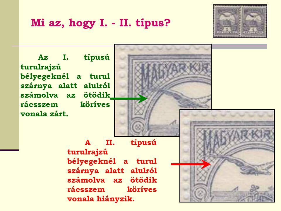 Mi az, hogy I. - II. típus Az I. típusú turulrajzú bélyegeknél a turul szárnya alatt alulról számolva az ötödik rácsszem köríves vonala zárt.