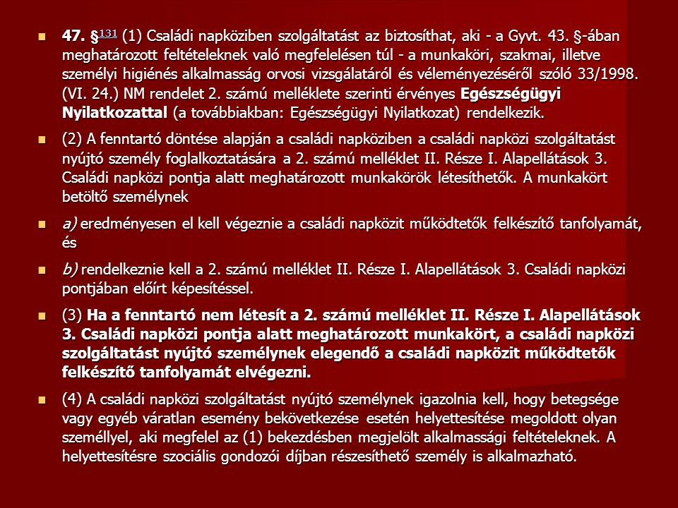 47. §131 (1) Családi napköziben szolgáltatást az biztosíthat, aki - a Gyvt. 43. §-ában meghatározott feltételeknek való megfelelésen túl - a munkaköri, szakmai, illetve személyi higiénés alkalmasság orvosi vizsgálatáról és véleményezéséről szóló 33/1998. (VI. 24.) NM rendelet 2. számú melléklete szerinti érvényes Egészségügyi Nyilatkozattal (a továbbiakban: Egészségügyi Nyilatkozat) rendelkezik.