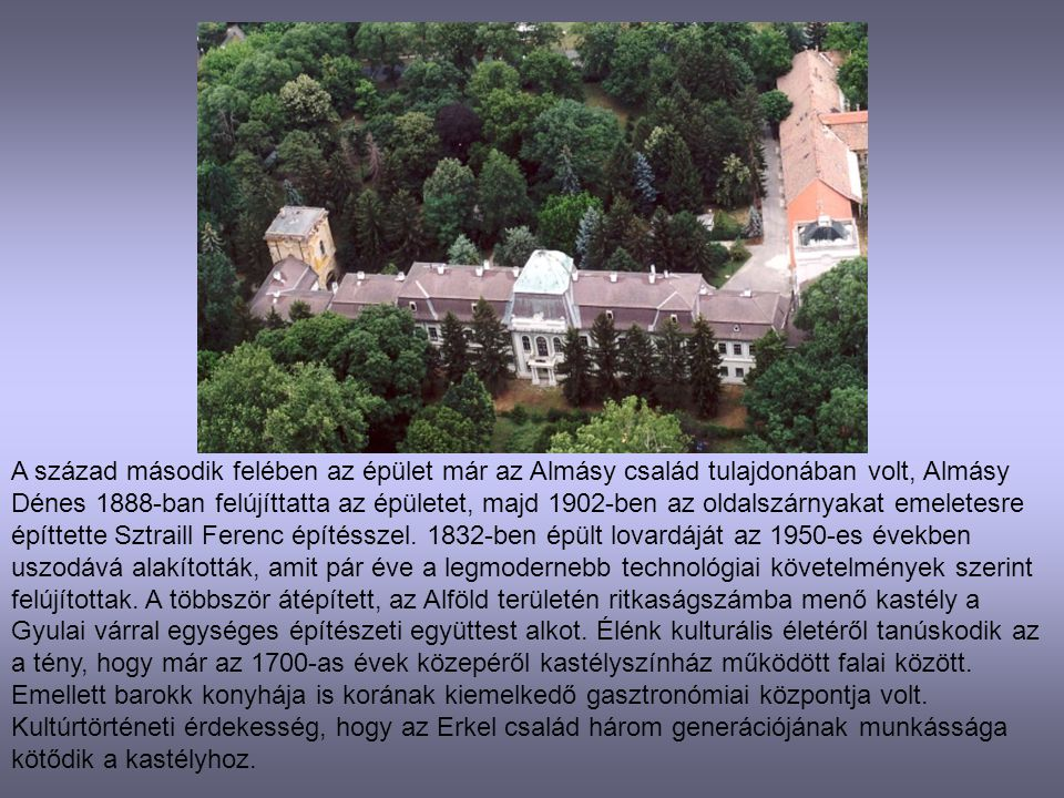 A század második felében az épület már az Almásy család tulajdonában volt, Almásy Dénes 1888-ban felújíttatta az épületet, majd 1902-ben az oldalszárnyakat emeletesre építtette Sztraill Ferenc építésszel.