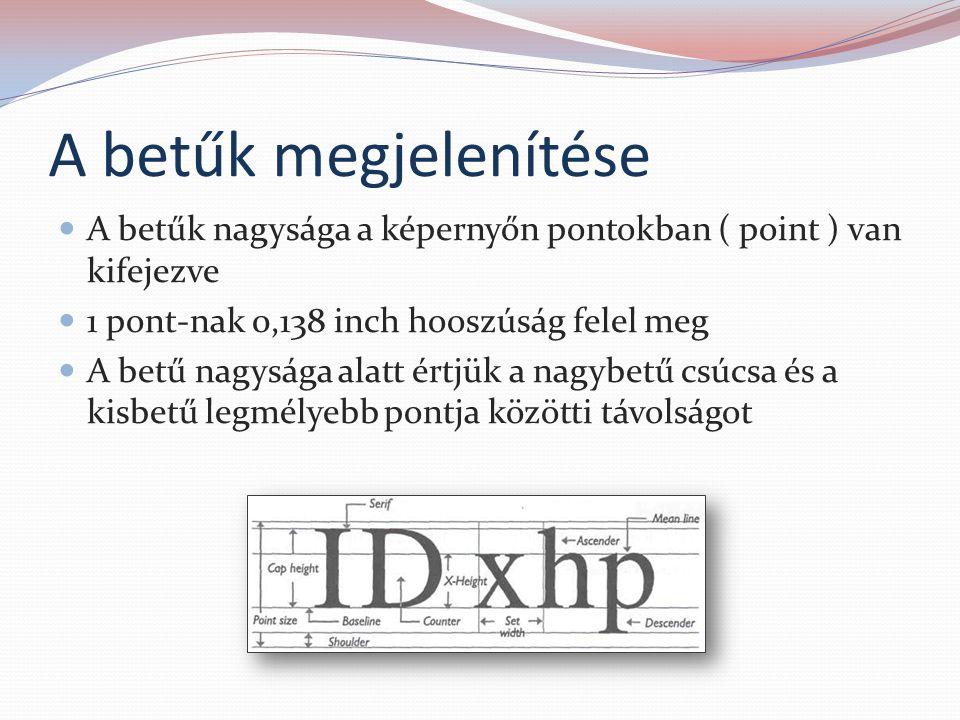A betűk megjelenítése A betűk nagysága a képernyőn pontokban ( point ) van kifejezve. 1 pont-nak 0,138 inch hooszúság felel meg.