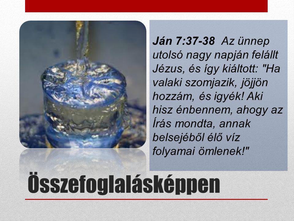 Ján 7:37-38 Az ünnep utolsó nagy napján felállt Jézus, és így kiáltott: Ha valaki szomjazik, jöjjön hozzám, és igyék! Aki hisz énbennem, ahogy az Írás mondta, annak belsejéből élő víz folyamai ömlenek!