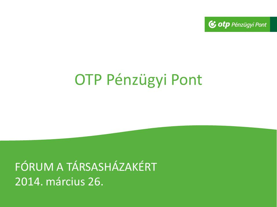 OTP Pénzügyi Pont FÓRUM A TÁRSASHÁZAKÉRT 2014. március 26.