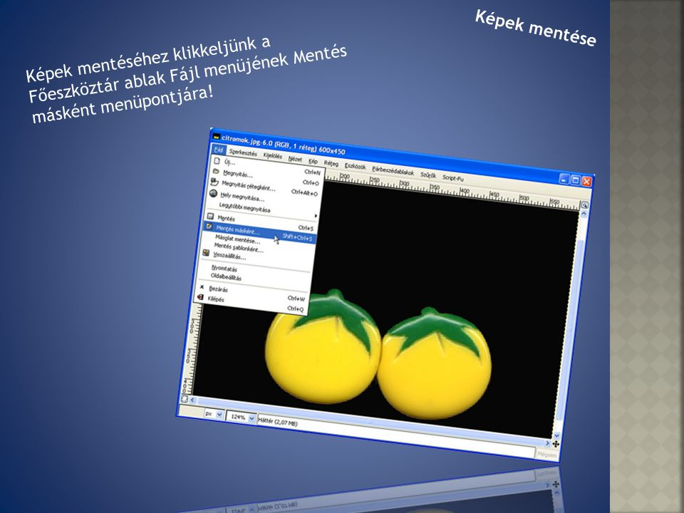 Képek mentése Képek mentéséhez klikkeljünk a Főeszköztár ablak Fájl menüjének Mentés másként menüpontjára!