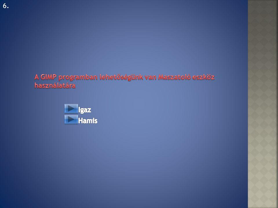 6. A GIMP programban lehetőségünk van Maszatoló eszköz használatára Igaz Hamis