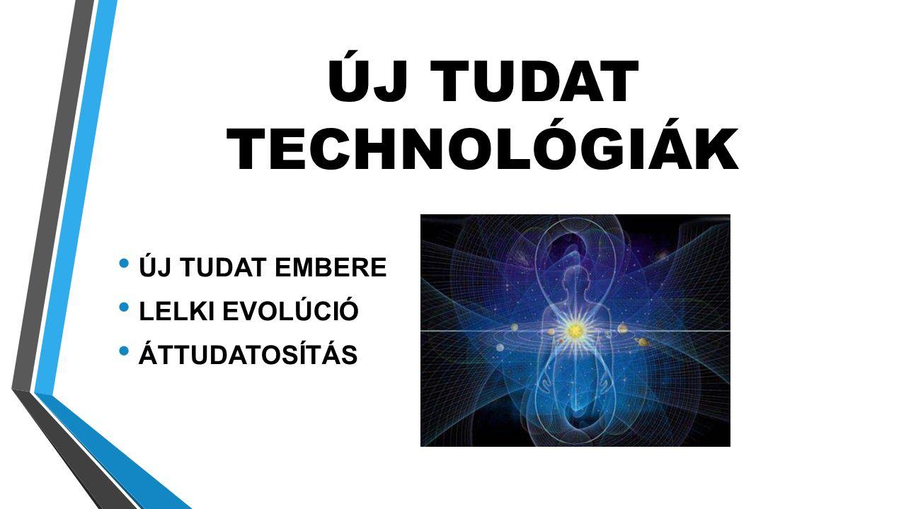 ÚJ TUDAT TECHNOLÓGIÁK ÚJ TUDAT EMBERE LELKI EVOLÚCIÓ ÁTTUDATOSÍTÁS