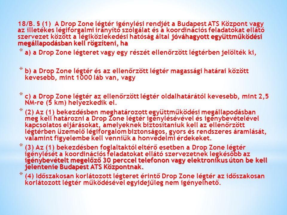 18/B. § (1) A Drop Zone légtér igénylési rendjét a Budapest ATS Központ vagy az illetékes légiforgalmi irányító szolgálat és a koordinációs feladatokat ellátó szervezet között a légiközlekedési hatóság által jóváhagyott együttműködési megállapodásban kell rögzíteni, ha