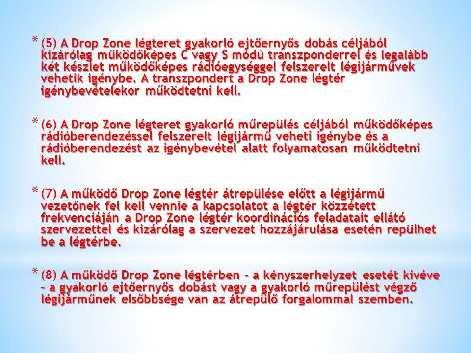 (5) A Drop Zone légteret gyakorló ejtőernyős dobás céljából kizárólag működőképes C vagy S módú transzponderrel és legalább két készlet működőképes rádióegységgel felszerelt légijárművek vehetik igénybe. A transzpondert a Drop Zone légtér igénybevételekor működtetni kell.