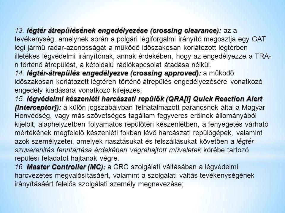 13. légtér átrepülésének engedélyezése (crossing clearance): az a tevékenység, amelynek során a polgári légiforgalmi irányító megosztja egy GAT légi jármű radar-azonosságát a működő időszakosan korlátozott légtérben illetékes légvédelmi irányítónak, annak érdekében, hogy az engedélyezze a TRA-n történő átrepülést, a kétoldalú rádiókapcsolat átadása nélkül.
