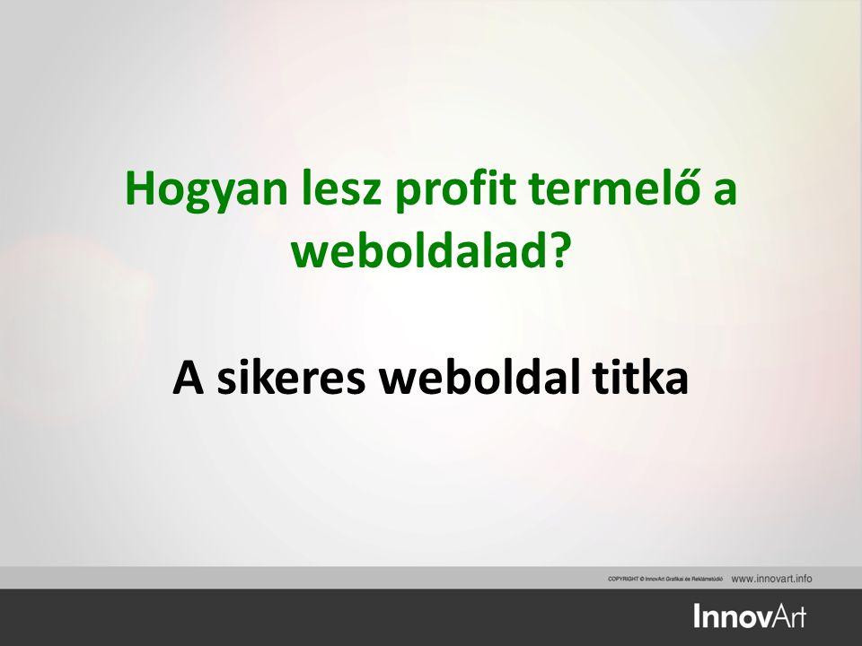 Hogyan lesz profit termelő a weboldalad A sikeres weboldal titka