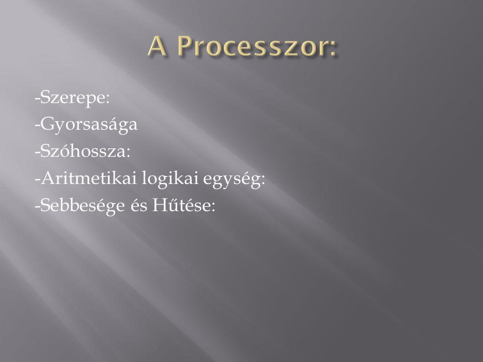 A Processzor: -Szerepe: -Gyorsasága -Szóhossza: -Aritmetikai logikai egység: -Sebbesége és Hűtése:
