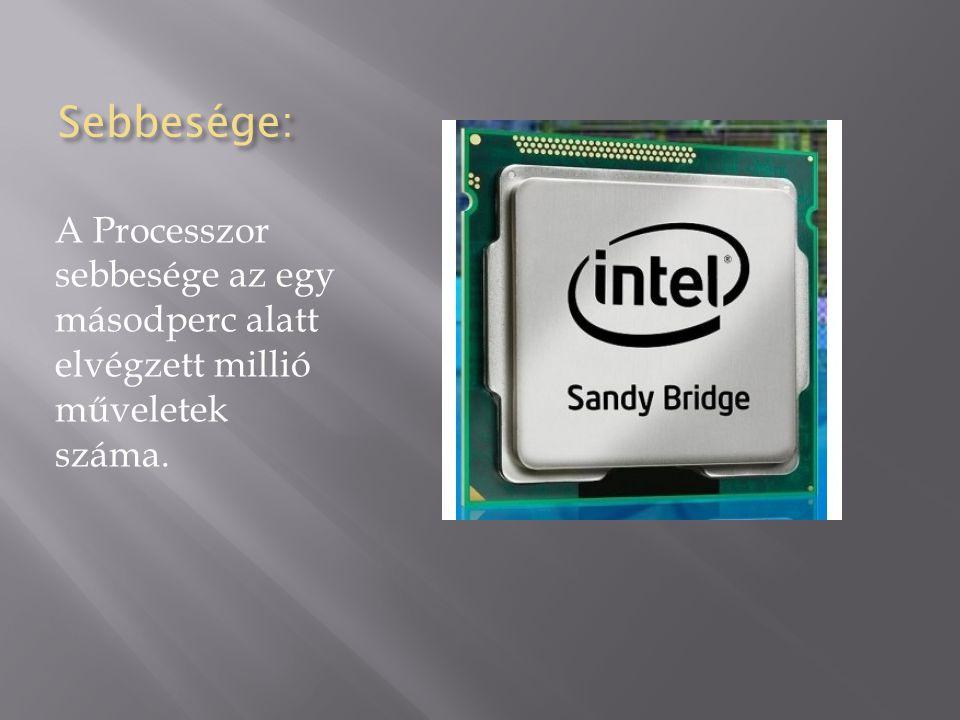 Sebbesége: A Processzor sebbesége az egy másodperc alatt elvégzett millió műveletek száma.