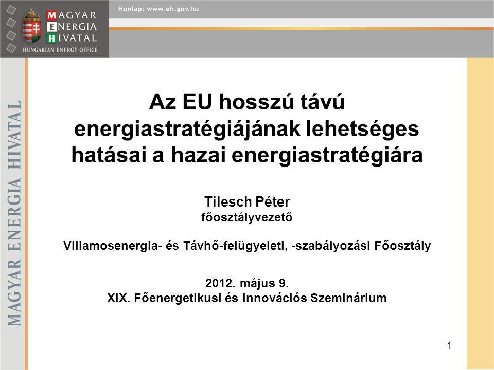 Az EU hosszú távú energiastratégiájának lehetséges hatásai a hazai energiastratégiára Tilesch Péter főosztályvezető Villamosenergia- és Távhő-felügyeleti, -szabályozási Főosztály 2012.