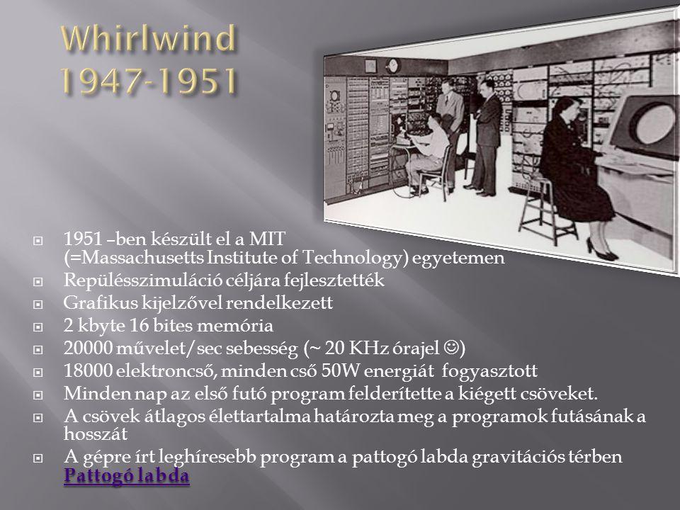 Whirlwind 1947-1951 1951 –ben készült el a MIT (=Massachusetts Institute of Technology) egyetemen.