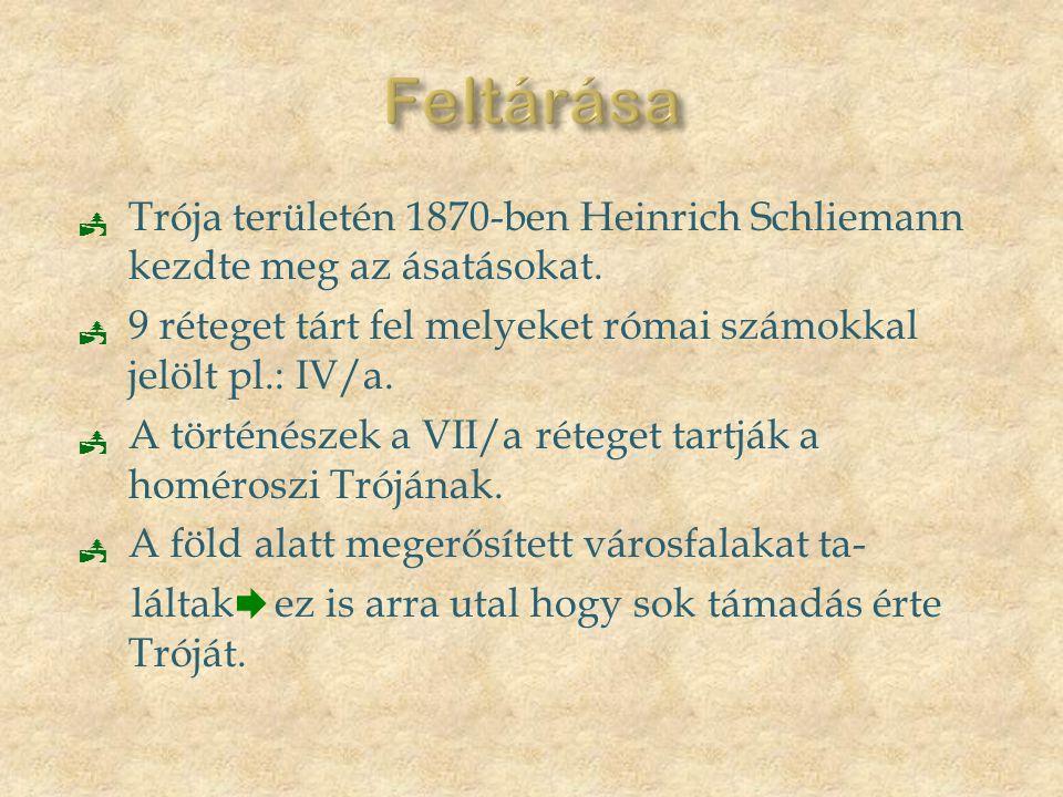 Feltárása Trója területén 1870-ben Heinrich Schliemann kezdte meg az ásatásokat. 9 réteget tárt fel melyeket római számokkal jelölt pl.: IV/a.