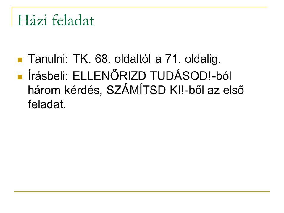 Házi feladat Tanulni: TK. 68. oldaltól a 71. oldalig.