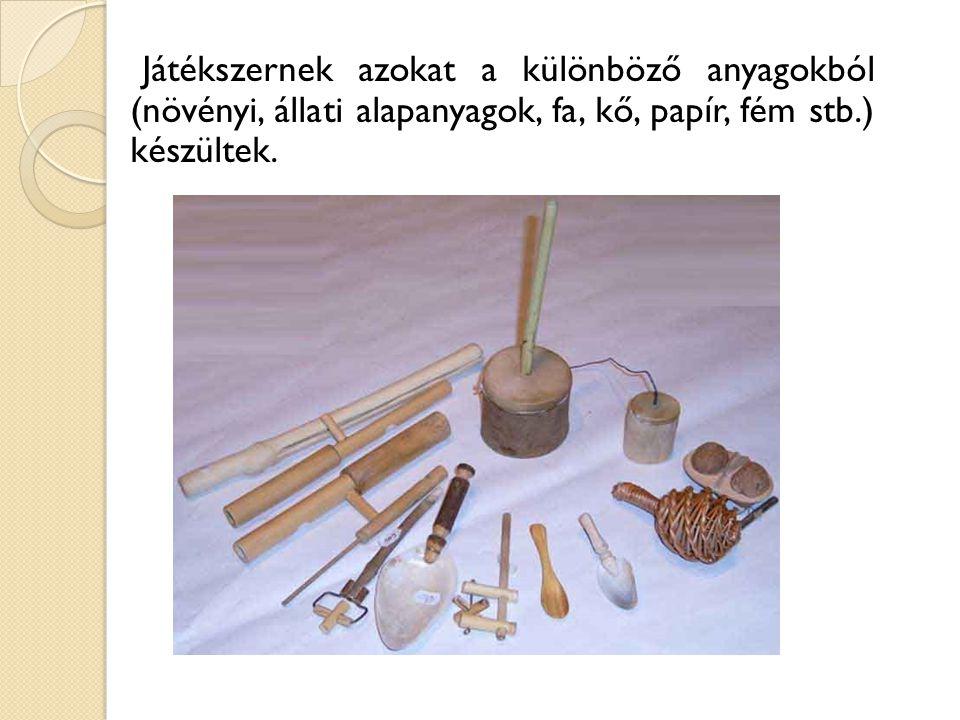 Játékszernek azokat a különböző anyagokból (növényi, állati alapanyagok, fa, kő, papír, fém stb.) készültek.
