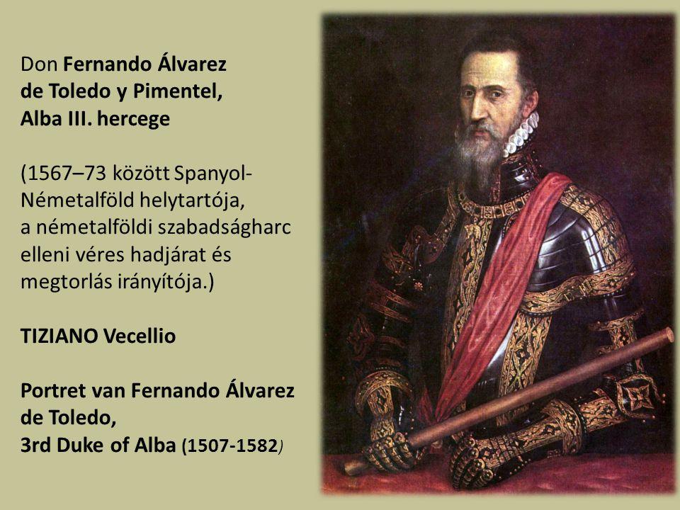 Don Fernando Álvarez de Toledo y Pimentel, Alba III. hercege. (1567–73 között Spanyol-Németalföld helytartója,